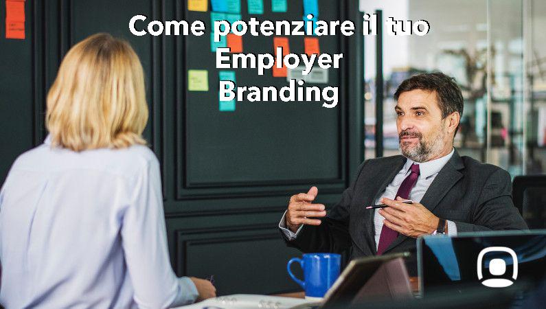 Come potenziare l'Employer Branding nella tua impresa? Idee per attrarre e trattenere i talenti